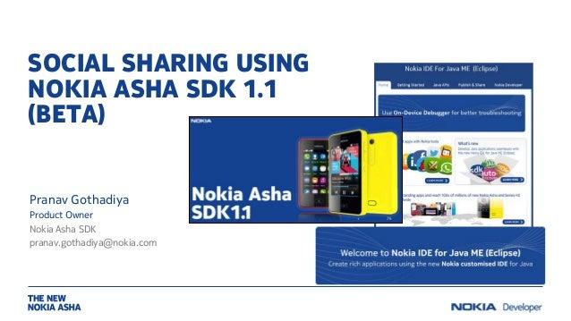 SOCIAL SHARING USING NOKIA ASHA SDK 1.1 (BETA) Pranav Gothadiya Product Owner Nokia Asha SDK pranav.gothadiya@nokia.com