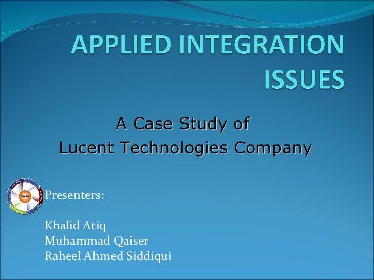 Presenters: Khalid Atiq Muhammad Qaiser Raheel Ahmed Siddiqui A Case Study of  Lucent Technologies Company