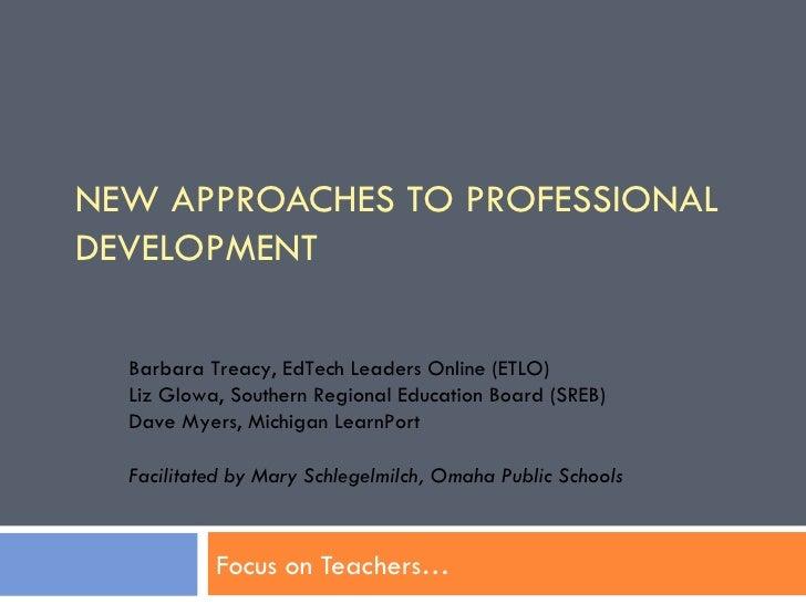 NEW APPROACHES TO PROFESSIONAL DEVELOPMENT Focus on Teachers… Barbara Treacy, EdTech Leaders Online (ETLO)  Liz Glowa, Sou...