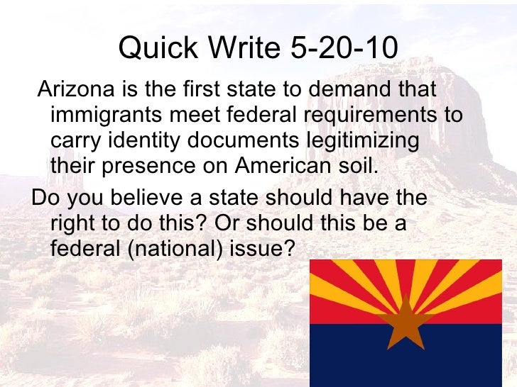 Quick Write 5-20-10 <ul><li>Arizona is the first state to demand that immigrants meet federal requirements to carry identi...