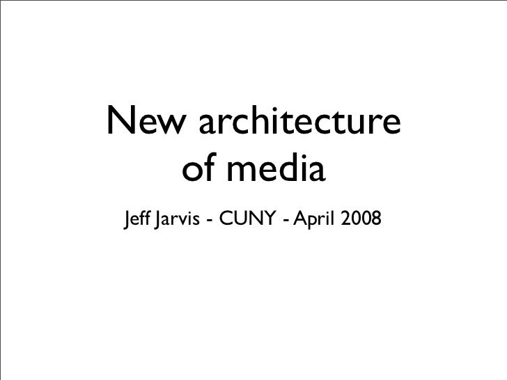 New architecture    of media  Jeff Jarvis - CUNY - April 2008