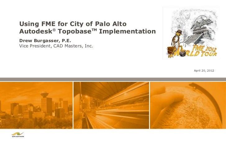 Using FME for City of Palo AltoAutodesk® TopobaseTM ImplementationDrew Burgasser, P.E.Vice President, CAD Masters, Inc.   ...
