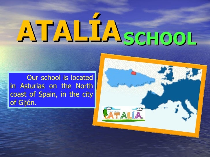 ATALÍA SCHOOL Our school is located in Asturias on the North coast of Spain, in the city of Gijón.