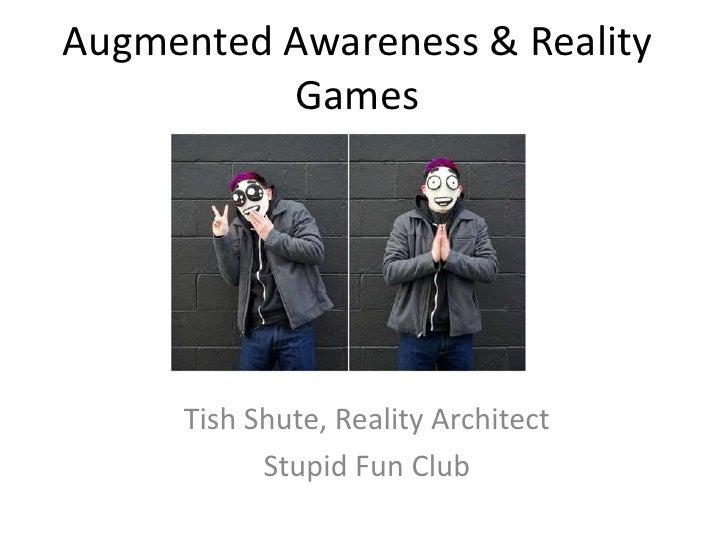 Augmented Awareness & Reality          Games     Tish Shute, Reality Architect           Stupid Fun Club