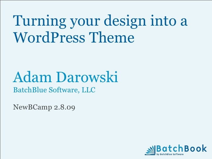 Turning your design into a WordPress Theme  Adam Darowski BatchBlue Software, LLC  NewBCamp 2.8.09