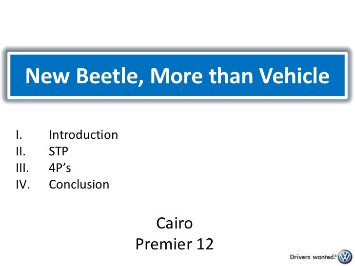 New Beetle, More than Vehicle <br />Introduction<br />STP<br />4P's<br />Conclusion<br />Cairo<br />Premier 12<br />