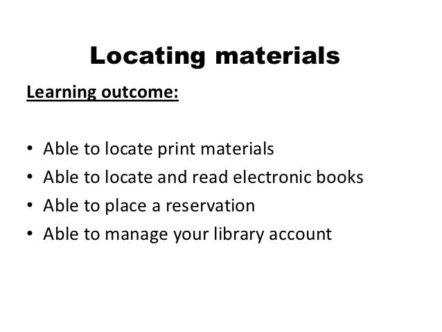 Locating materialsLearning outcome:•   Able to locate print materials•   Able to locate and read electronic books•   Able ...