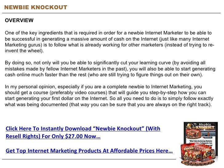 NEWBIE KNOCKOUT OVERVIEW One of the key ingredients that is required in order for a newbie Internet Marketer to be able to...
