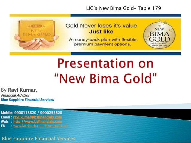 LIC's New Bima Gold– Table 179  By Ravi Kumar, Financial Advisor  Blue Sapphire Financial Services  Mobile: 9900113820 / 9...