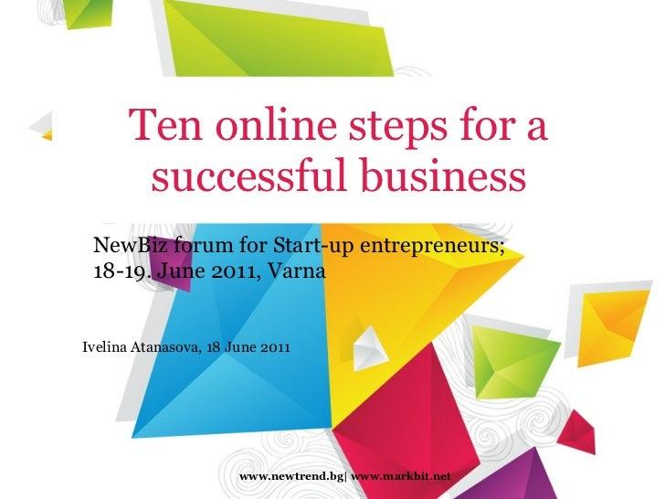 Tenonlinestepsfor a successful business NewBizforum forStart-up entrepreneurs; 18-19.June 2011, Varna www.newtrend.b...