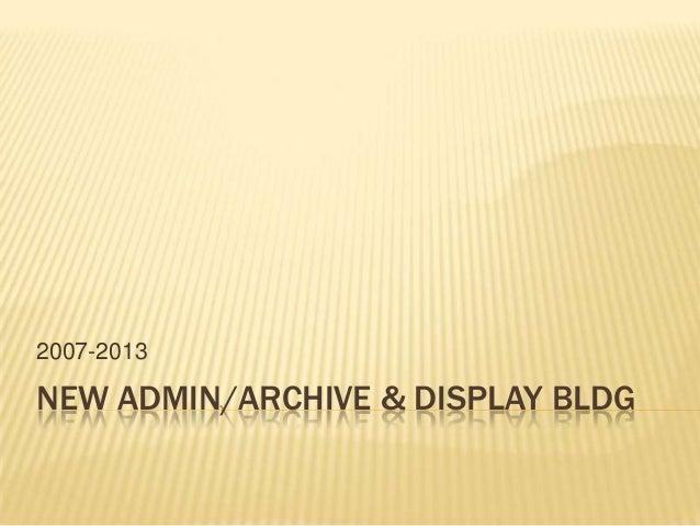 NEW ADMIN/ARCHIVE & DISPLAY BLDG2007-2013