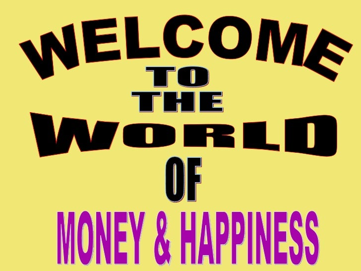 WELCOME TO THE WORLD OF MONEY & HAPPINESS