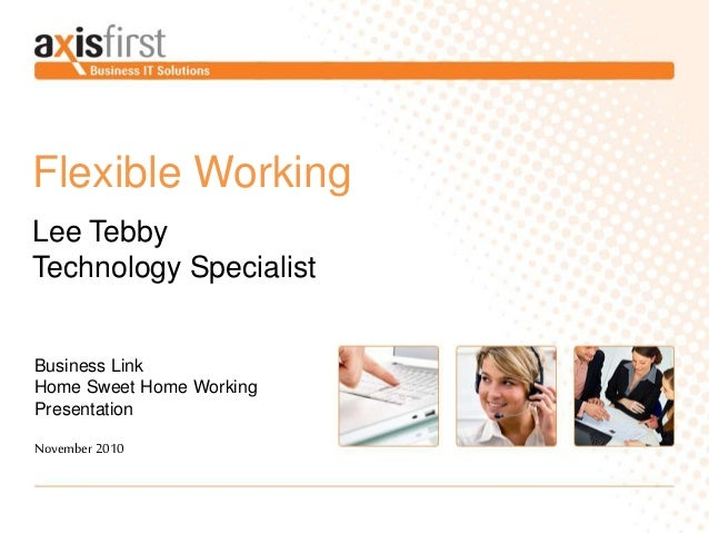 Flexible Working Lee Tebby Technology Specialist Business Link Home Sweet Home Working Presentation November 2010
