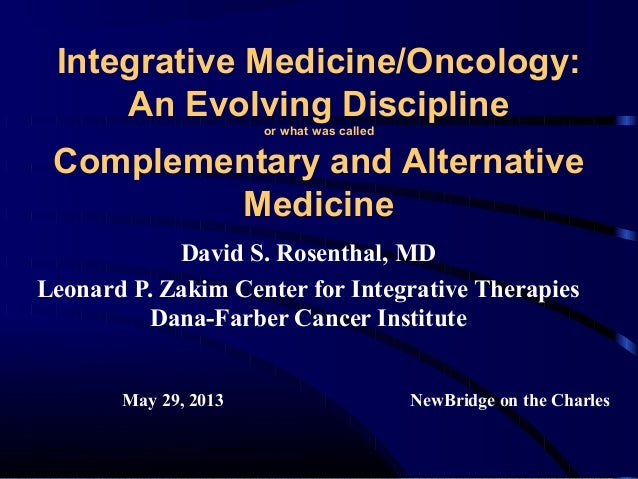 Integrative Medicine/Oncology: An Evolving Discipline or what was called  Complementary and Alternative Medicine David S. ...