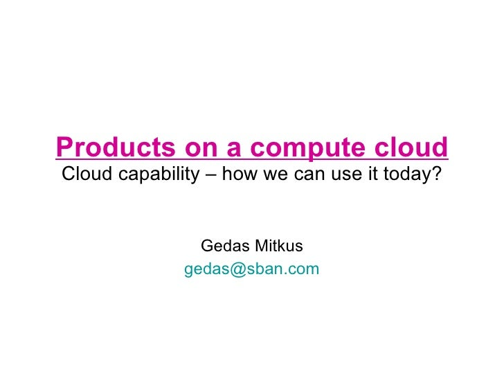 Products on a compute cloud Cloud capability – how we can use it today? Gedas Mitkus [email_address]