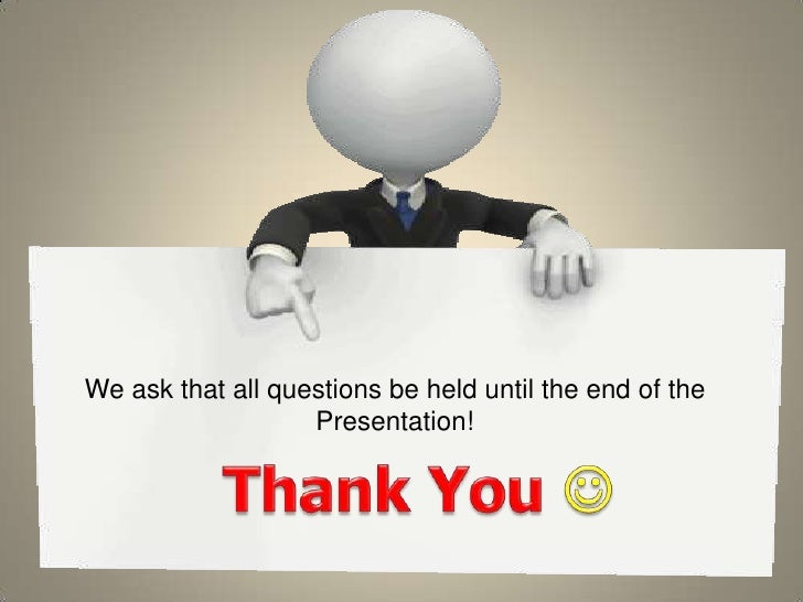 We ask that all questions be held until the end of the Presentation!<br />Thank You <br />