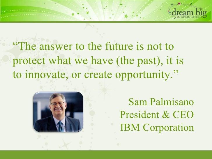 """"""" The answer to the future is not to protect what we have (the past), it is to innovate, or create opportunity."""" Sam Palmi..."""