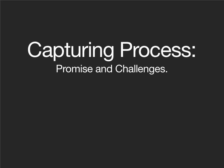 Capturing Process:    Promise and Challenges.