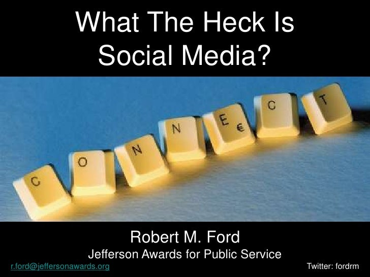 What The Heck IsSocial Media?<br />Robert M. Ford<br />Jefferson Awards for Public Service<br />r.ford@jeffersonawards.org...