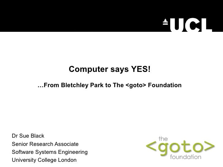 Computer says YES!         …From Bletchley Park to The <goto> FoundationDr Sue BlackSenior Research AssociateSoftware Syst...