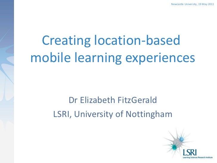Newcastle University, 19 May 2011 Creating location-basedmobile learning experiences       Dr Elizabeth FitzGerald   LSRI,...