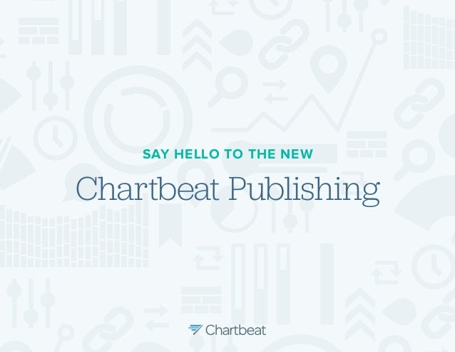 SAY HELLO TO THE NEW  Chartbeat Publishing