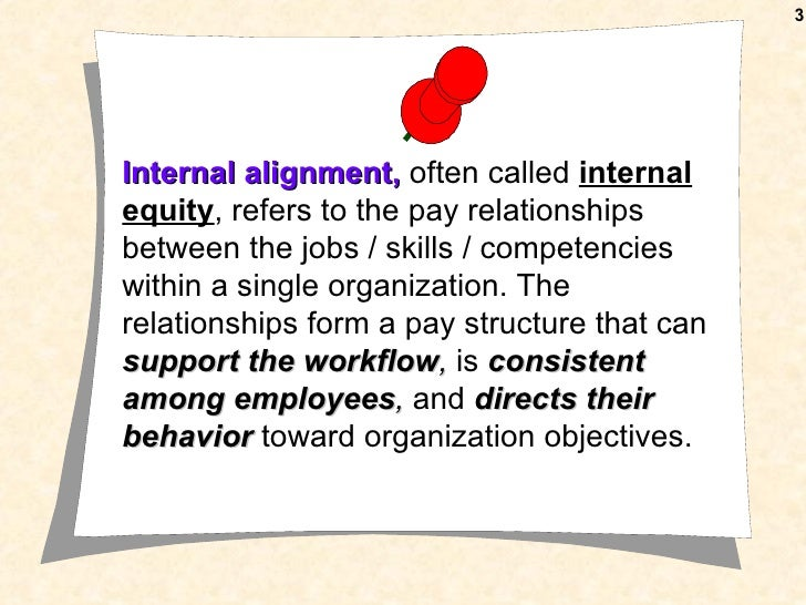 3Internal alignment, often called internalequity, refers to the pay relationshipsbetween the jobs / skills / competenciesw...