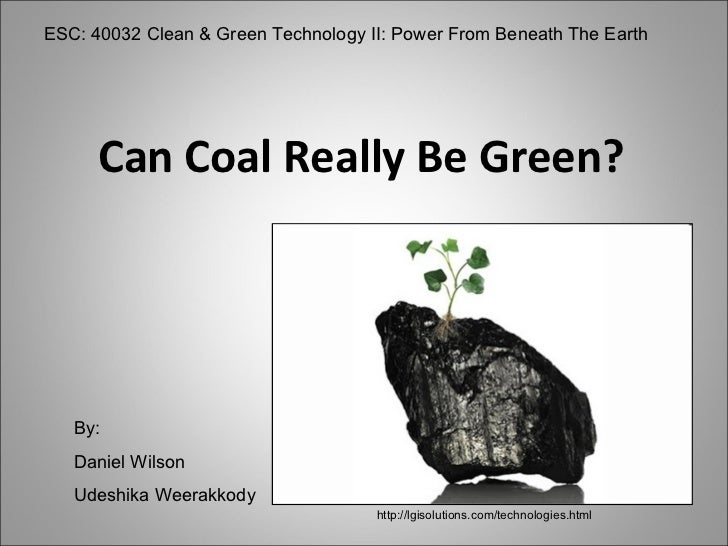 Can Coal Really Be Green? ESC: 40032 Clean & Green Technology II: Power From Beneath The Earth By: Daniel Wilson Udeshika ...
