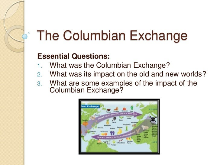 The Columbian ExchangeEssential Questions:1. What was the Columbian Exchange?2. What was its impact on the old and new wor...