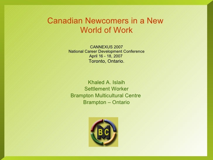 Canadian Newcomers in a New  World of Work CANNEXUS 2007 National Career Development Conference April 16 - 18, 2007  Toron...