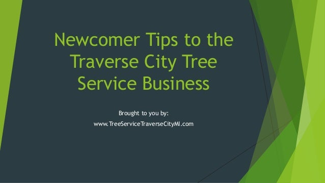 Newcomer Tips to the Traverse City Tree Service Business Brought to you by: www.TreeServiceTraverseCityMI.com
