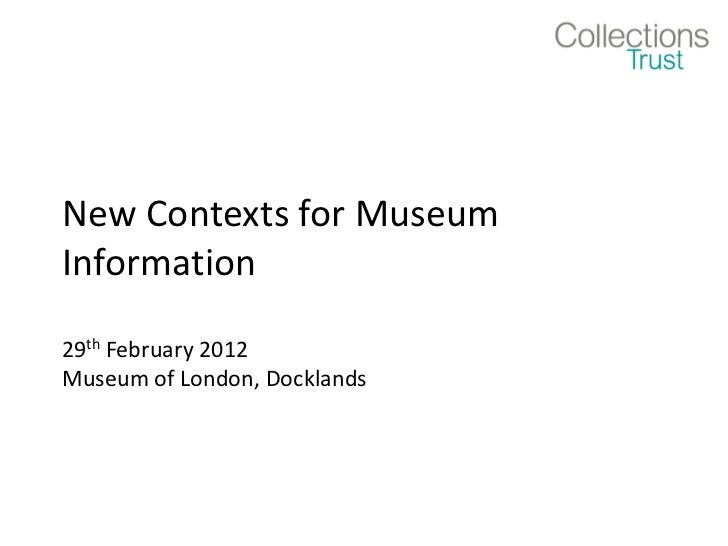 New Contexts for MuseumInformation29th February 2012Museum of London, Docklands