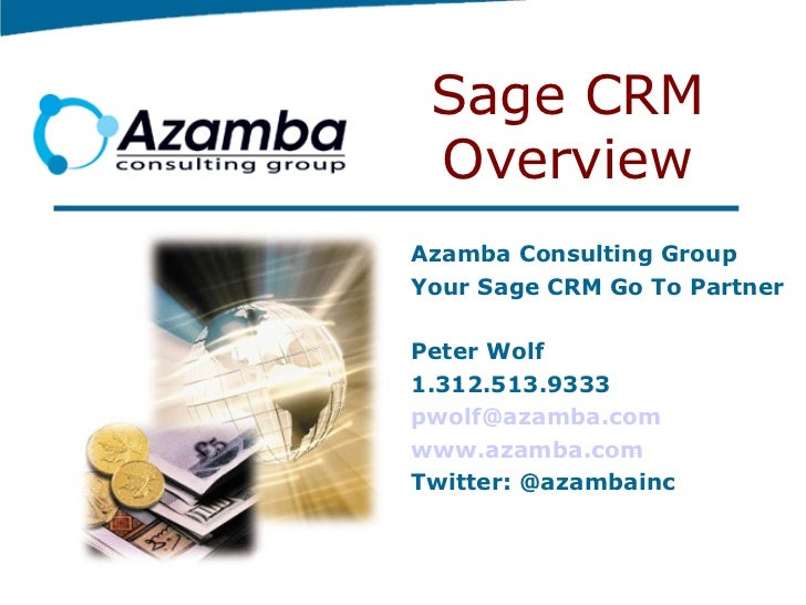 Sage CRM Overview Azamba Consulting Group Your Sage CRM Go To Partner Peter Wolf 1.312.513.9333 [email_address] www.azamba...