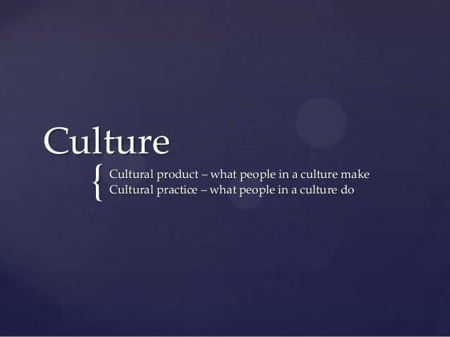 { Culture Cultural product – what people in a culture make Cultural practice – what people in a culture do