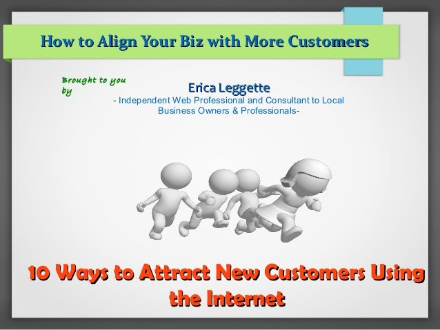 10 Ways to Attract New Customers Using10 Ways to Attract New Customers Using the Internetthe Internet How to Align Your Bi...