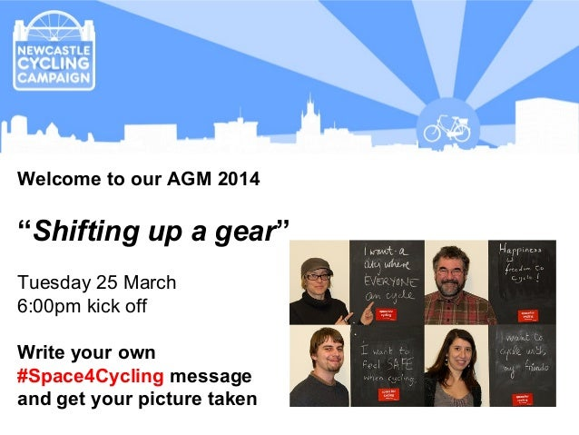 "Overall aim Welcome to our AGM 2014 ""Shifting up a gear"" Tuesday 25 March 6:00pm kick off Write your own #Space4Cycling me..."