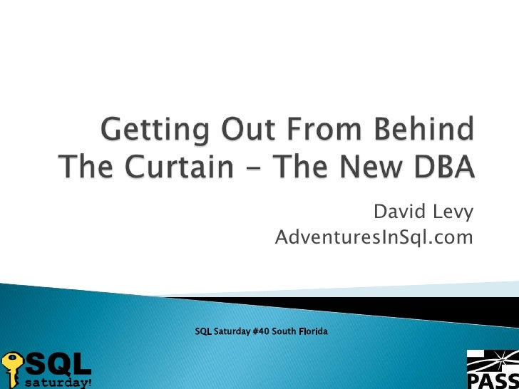 Getting Out From Behind The Curtain - The New DBA<br />David Levy<br />AdventuresInSql.com<br />SQL Saturday #40 South Flo...