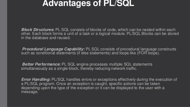 Advantages of PL/SQL Block Structures: PL SQL consists of blocks of code, which can be nested within each other. Each bloc...