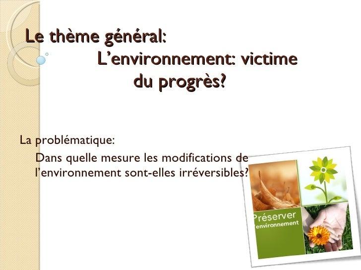 Le thème général: L'environnement: victime  du progrès? La problématique: Dans quelle mesure les modifications de l'enviro...
