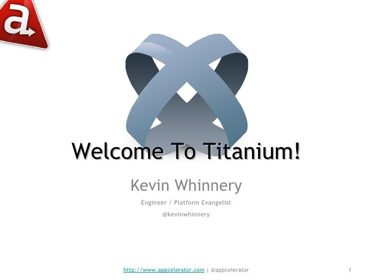 Welcome To Titanium! <ul><li>Kevin Whinnery </li></ul><ul><li>Engineer / Platform Evangelist </li></ul><ul><li>@kevinwhinn...