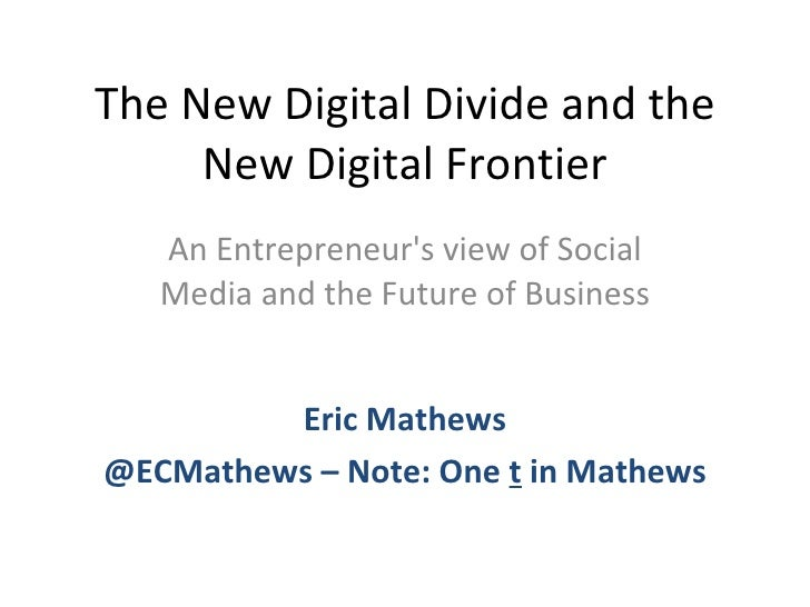 The New Digital Divide and the New Digital Frontier An Entrepreneur's view of Social Media and the Future of Business Eric...