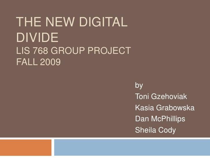The New Digital DivideLIS 768 Group ProjectFall 2009<br />by<br />Toni Gzehoviak<br />Kasia Grabowska<br />Dan McPhillips<...