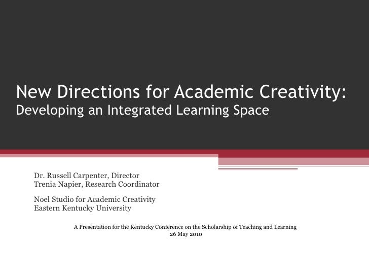 New Directions for Academic Creativity:  Developing an Integrated Learning Space Dr. Russell Carpenter, Director Trenia Na...