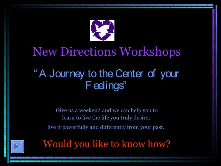 "New Directions Workshops "" A Journey to the Center of your Feelings"" Give us a weekend and we can help you to learn to liv..."