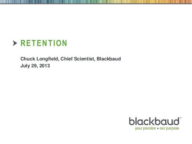 7/30/2013 Customer & Market Insights 1 RETENTION Chuck Longfield, Chief Scientist, Blackbaud July 29, 2013