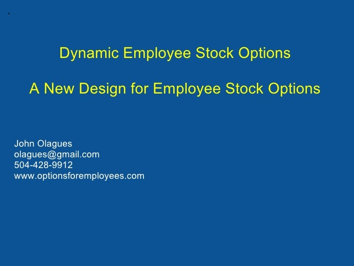 .             Dynamic Employee Stock Options       A New Design for Employee Stock Options    John Olagues    olagues@gmai...