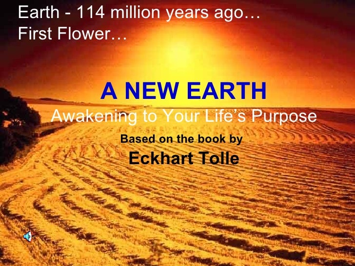 A NEW EARTH Awakening to Your Life's Purpose Based on the book by   Eckhart Tolle Earth - 114 million years ago… First Flo...