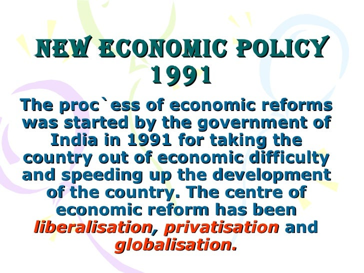 New Economic Policy 1991 The proc`ess of economic reforms was started by the government of India in 1991 for taking the co...