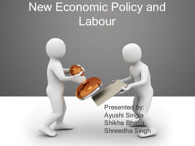 New Economic Policy and       Labour            Presented by:            Ayushi Singla            Shikha Bhatia           ...