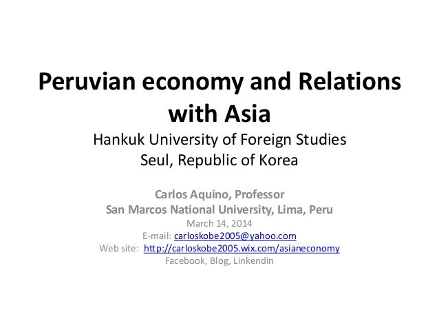 Peruvian economy and Relations with Asia Hankuk University of Foreign Studies Seul, Republic of Korea Carlos Aquino, Profe...